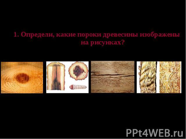 Проверь свои знания 1. Определи, какие пороки древесины изображены на рисунках?