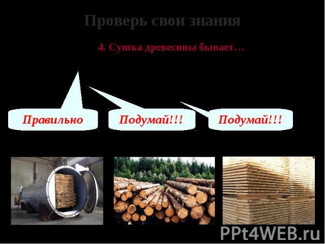 Проверь свои знания 4. Сушка древесины бывает… А – в штабелях и сушильных камерах Б – брёвнами под открытым небом В – в один слой на определённой площади