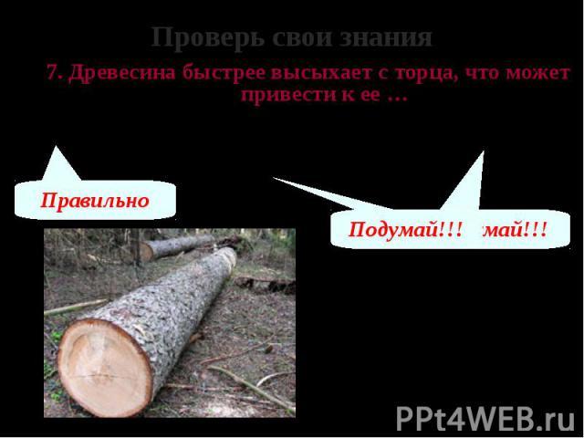 Проверь свои знания 7. Древесина быстрее высыхает с торца, что может привести к ее … А – растрескиванию Б – пересыханию В – изменению твердости и упругости