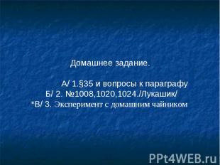 Домашнее задание. А/ 1.§35 и вопросы к параграфу Б/ 2. №1008,1020,1024./Лукашик/