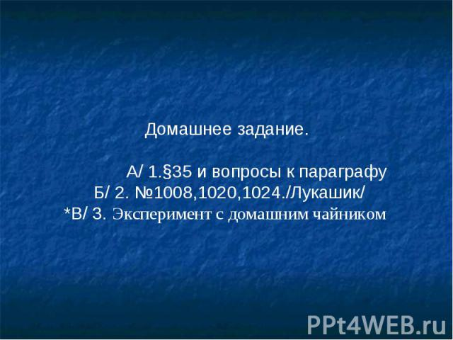 Домашнее задание. А/ 1.§35 и вопросы к параграфу Б/ 2. №1008,1020,1024./Лукашик/ *В/ 3. Эксперимент с домашним чайником