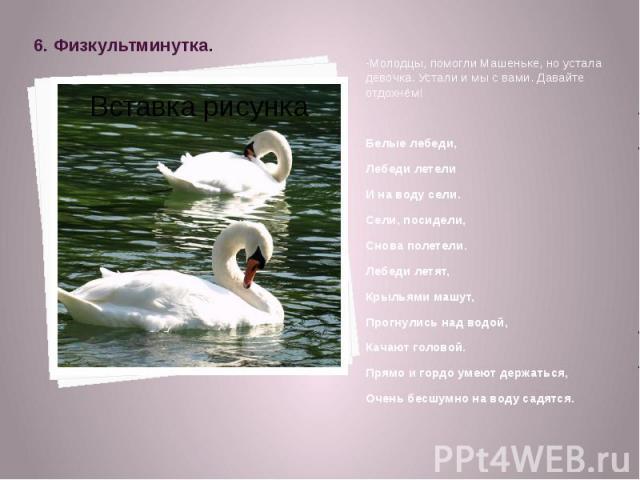 6. Физкультминутка. -Молодцы, помогли Машеньке, но устала девочка. Устали и мы с вами. Давайте отдохнём! Белые лебеди, Лебеди летели И на воду сели. Сели, посидели, Снова полетели. Лебеди летят, Крыльями машут, Прогнулись над водой, Качают головой. …