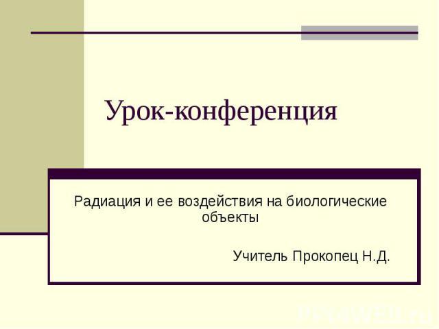 Урок-конференция Радиация и ее воздействия на биологические объекты Учитель Прокопец Н.Д.