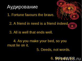 Аудирование 1. Fortune favours the brave. 2. А friend in need is а friend indeed