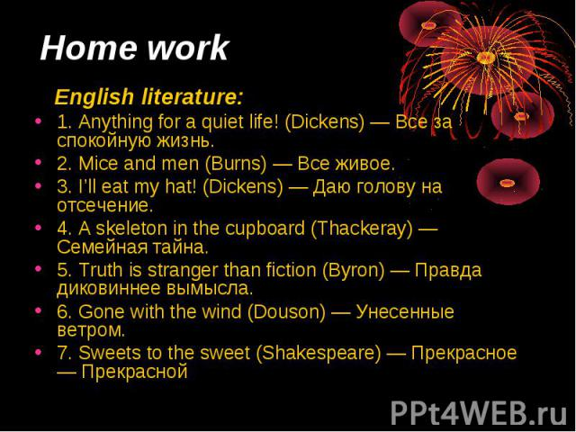 Home work English literature: 1. Anything for а quiet life! (Dickens) — Все за спокойную жизнь. 2. Mice and men (Burns) — Все живое. 3. I'll eat my hat! (Dickens) — Даю голову на отсечение. 4. А skeleton in the cupboard (Thackeray) — Семейная тайна.…