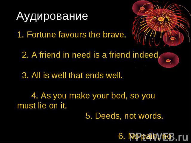 Аудирование 1. Fortune favours the brave. 2. А friend in need is а friend indeed. 3. Аll is well that ends well. 4. As you make your bed, so you must lie on it. 5. Deeds, not words. 6. No pain, nо gain.