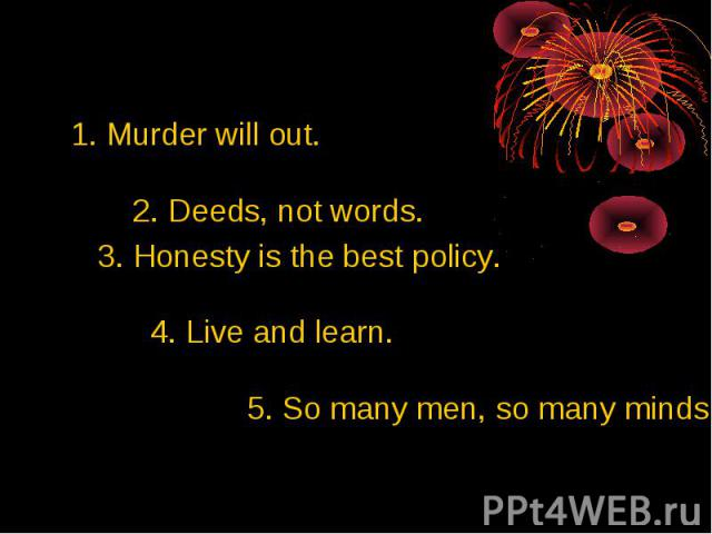1. Murder will out. 2. Deeds, not words. 3. Honesty is the best policy. 4. Live and learn. 5. So many men, so many minds.