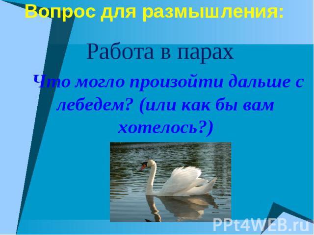 Вопрос для размышления: Работа в парах Что могло произойти дальше с лебедем? (или как бы вам хотелось?)