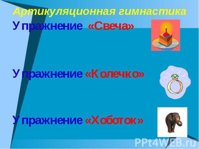 Артикуляционная гимнастика Упражнение «Свеча» Упражнение «Колечко» Упражнение «Хоботок»
