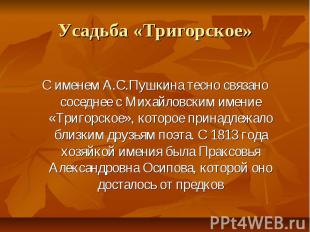 Усадьба «Тригорское» С именем А.С.Пушкина тесно связано соседнее с Михайловским