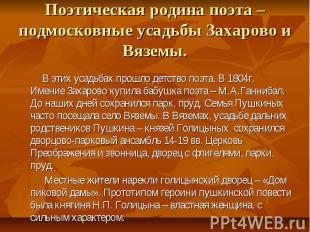 Поэтическая родина поэта – подмосковные усадьбы Захарово и Вяземы. В этих усадьб