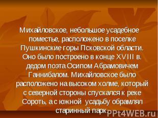 Михайловское, небольшое усадебное поместье, расположено в поселке Пушкинские гор
