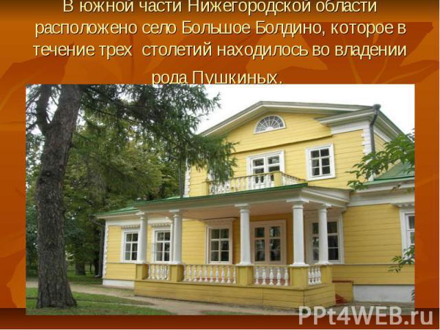 В южной части Нижегородской области расположено село Большое Болдино, которое в течение трех столетий находилось во владении рода Пушкиных.