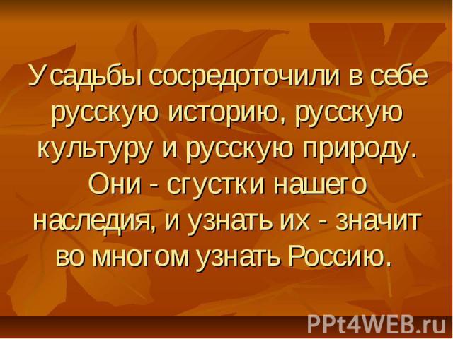 Усадьбы сосредоточили в себе русскую историю, русскую культуру и русскую природу. Они - сгустки нашего наследия, и узнать их - значит во многом узнать Россию.