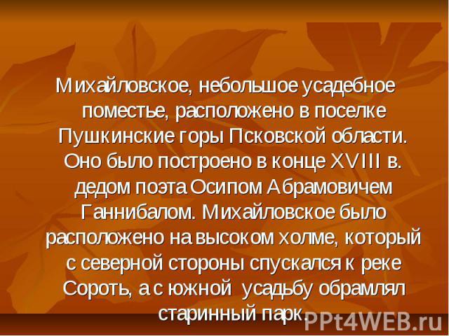 Михайловское, небольшое усадебное поместье, расположено в поселке Пушкинские горы Псковской области. Оно было построено в конце XVIII в. дедом поэта Осипом Абрамовичем Ганнибалом. Михайловское было расположено на высоком холме, который с северной ст…