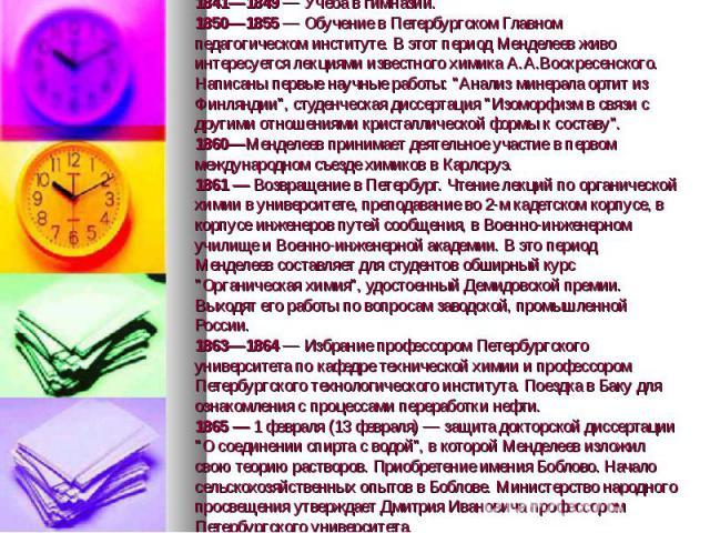 1841—1849 — Учеба в гимназии. 1850—1855 — Обучение в Петербургском Главном педагогическом институте. В этот период Менделеев живо интересуется лекциями известного химика А.А.Воскресенского. Написаны первые научные работы: