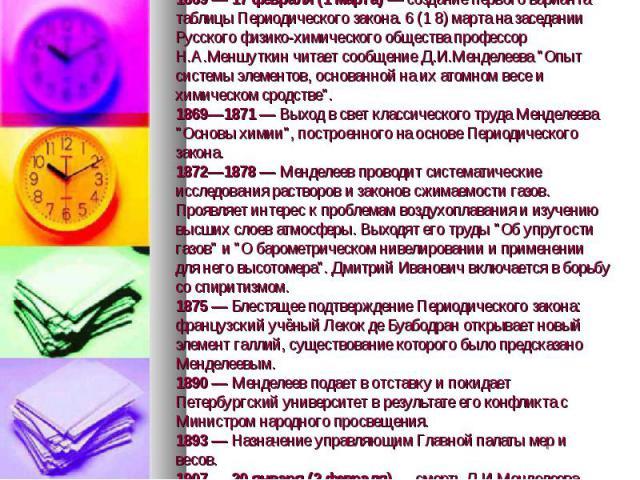1869 — 17 февраля (1 марта) — создание первого варианта таблицы Периодического закона. 6 (1 8) марта на заседании Русского физико-химического общества профессор Н.А.Меншуткин читает сообщение Д.И.Менделеева