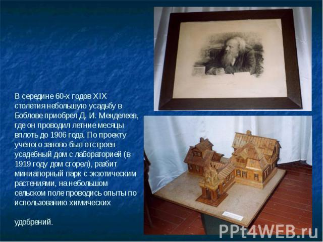 В середине 60-х годов XIX столетия небольшую усадьбу в Боблове приобрел Д. И. Менделеев, где он проводил летние месяцы вплоть до 1906 года. По проекту ученого заново был отстроен усадебный дом с лабораторией (в 1919 году дом сгорел), разбит миниатюр…