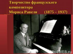 Творчество французского композитора Мориса Равеля (1875 – 1937)