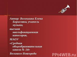 Автор: Волошина Елена Борисовна, учитель музыки, высшая квалификационная категор