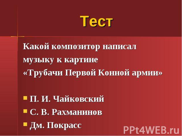 Тест Какой композитор написал музыку к картине «Трубачи Первой Конной армии» П. И. Чайковский С. В. Рахманинов Дм. Покрасс