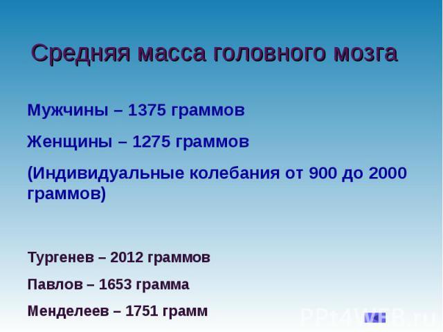 Средняя масса головного мозга Мужчины – 1375 граммов Женщины – 1275 граммов (Индивидуальные колебания от 900 до 2000 граммов) Тургенев – 2012 граммов Павлов – 1653 грамма Менделеев – 1751 грамм