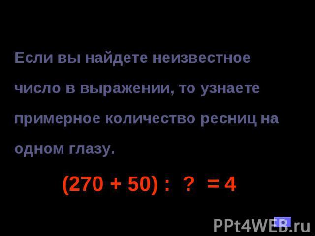Если вы найдете неизвестное число в выражении, то узнаете примерное количество ресниц на одном глазу. (270 + 50) : ? = 4