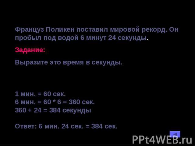 Француз Поликен поставил мировой рекорд. Он пробыл под водой 6 минут 24 секунды. Задание: Выразите это время в секунды. 1 мин. = 60 сек. 6 мин. = 60 * 6 = 360 сек. 360 + 24 = 384 секунды Ответ: 6 мин. 24 сек. = 384 сек.