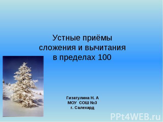 Устные приёмы сложения и вычитания в пределах 100 Гизатулина Н. А МОУ СОШ №3 г. Салехард