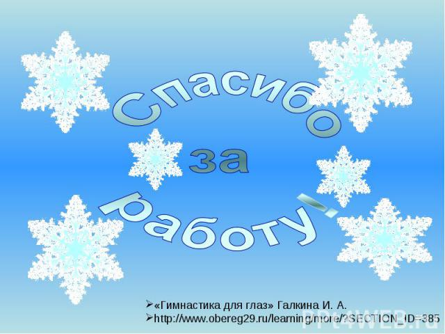 Спасибо за работу! «Гимнастика для глаз» Галкина И. А. http://www.obereg29.ru/learning/more/?SECTION_ID=385