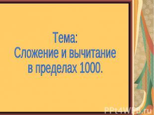 Тема: Сложение и вычитание в пределах 1000.
