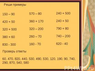 Реши примеры Проверь ответы 60, 470, 820, 440, 530, 490, 530, 120, 190, 90, 740,