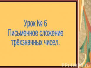 Урок № 6 Письменное сложение трёхзначных чисел.