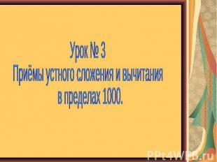 Урок № 3 Приёмы устного сложения и вычитания в пределах 1000.