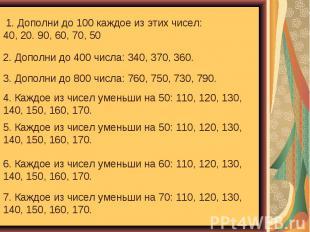 1. Дополни до 100 каждое из этих чисел: 40, 20. 90, 60, 70, 50 2. Дополни до 400