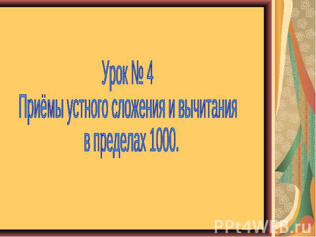 Урок № 4 Приёмы устного сложения и вычитания в пределах 1000.