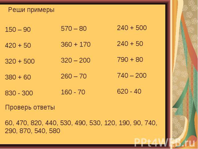 Реши примеры Проверь ответы 60, 470, 820, 440, 530, 490, 530, 120, 190, 90, 740, 290, 870, 540, 580