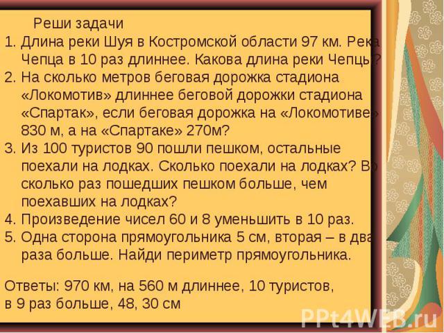 Реши задачи Длина реки Шуя в Костромской области 97 км. Река Чепца в 10 раз длиннее. Какова длина реки Чепцы? 2. На сколько метров беговая дорожка стадиона «Локомотив» длиннее беговой дорожки стадиона «Спартак», если беговая дорожка на «Локомотиве» …