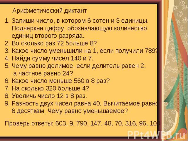Арифметический диктант Запиши число, в котором 6 сотен и 3 единицы. Подчеркни цифру, обозначающую количество единиц второго разряда. 2. Во сколько раз 72 больше 8? 3. Какое число уменьшили на 1, если получили 789? 4. Найди сумму чисел 140 и 7. 5. Че…
