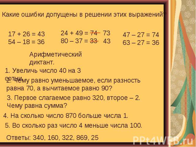 Какие ошибки допущены в решении этих выражений? Арифметический диктант. 1. Увеличь число 40 на 3 сотни. 2. Чему равно уменьшаемое, если разность равна 70, а вычитаемое равно 90? 3. Первое слагаемое равно 320, второе – 2. Чему равна сумма? 4. На скол…