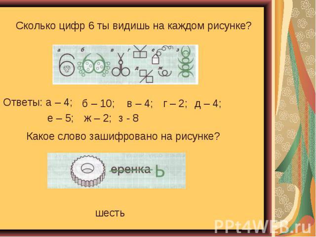 Сколько цифр 6 ты видишь на каждом рисунке? Ответы: а – 4; Какое слово зашифровано на рисунке?