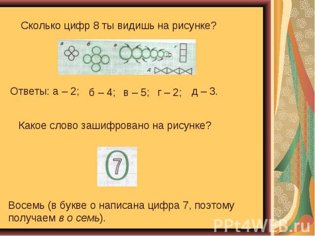 Сколько цифр 8 ты видишь на рисунке? Какое слово зашифровано на рисунке? Восемь (в букве о написана цифра 7, поэтому получаем в о семь).