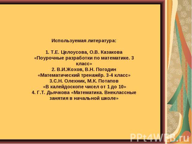 Используемая литература: 1. Т.Е. Целоусова, О.В. Казакова «Поурочные разработки по математике. 3 класс» 2. В.И.Жохов, В.Н. Погодин «Математический тренажёр. 3-4 класс» 3.С.Н. Олехник, М.К. Потапов «В калейдоскопе чисел от 1 до 10» 4. Г.Т. Дьячкова «…
