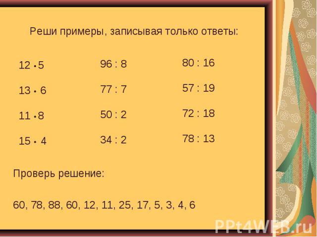 Реши примеры, записывая только ответы: Проверь решение: 60, 78, 88, 60, 12, 11, 25, 17, 5, 3, 4, 6