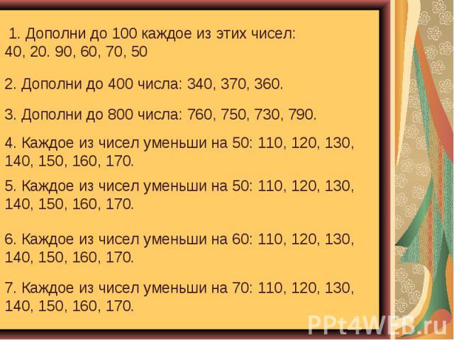 1. Дополни до 100 каждое из этих чисел: 40, 20. 90, 60, 70, 50 2. Дополни до 400 числа: 340, 370, 360. 3. Дополни до 800 числа: 760, 750, 730, 790. 4. Каждое из чисел уменьши на 50: 110, 120, 130, 140, 150, 160, 170. 5. Каждое из чисел уменьши на 50…