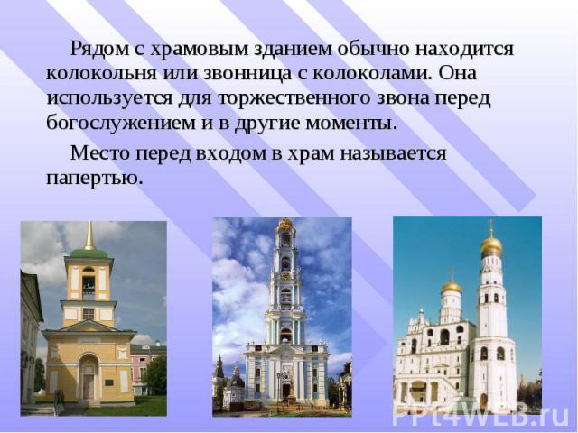 Рядом с храмовым зданием обычно находится колокольня или звонница с колоколами. Она используется для торжественного звона перед богослужением и в другие моменты. Место перед входом в храм называется папертью.