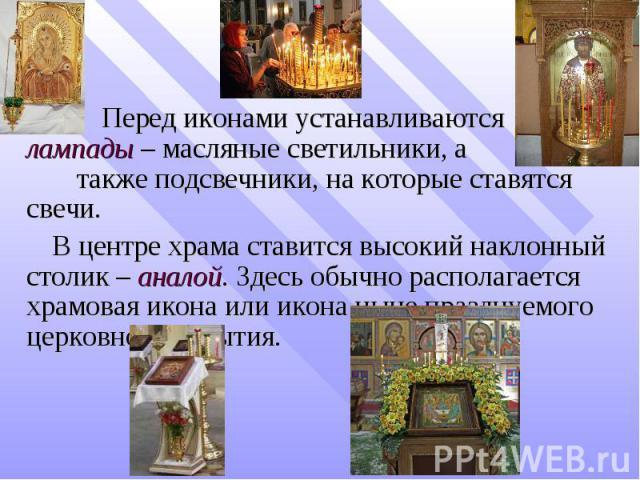 Перед иконами устанавливаются лампады – масляные светильники, а также подсвечники, на которые ставятся свечи. В центре храма ставится высокий наклонный столик – аналой. Здесь обычно располагается храмовая икона или икона ныне празднуемого церковного…