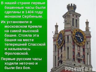 В нашей стране первые башенные часы были сделаны в 1404 году монахом Сербиным. И