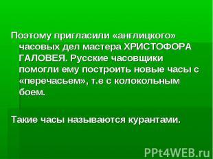 Поэтому пригласили «англицкого» часовых дел мастера ХРИСТОФОРА ГАЛОВЕЯ. Русские
