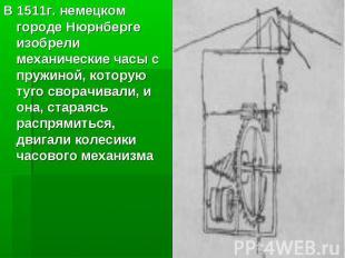 В 1511г. немецком городе Нюрнберге изобрели механические часы с пружиной, котору